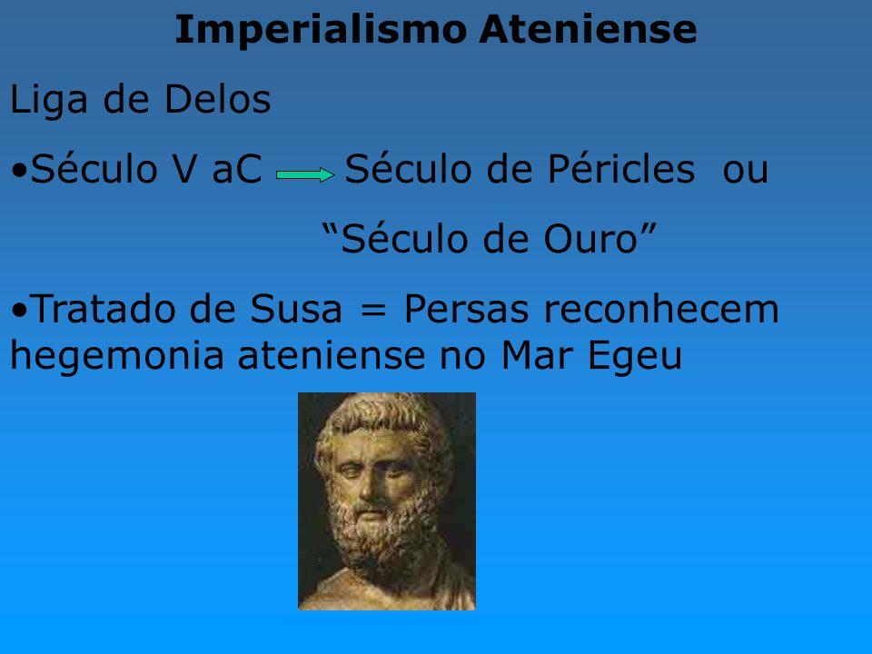 Imperialismo Ateniense Liga de Delos Século V aC Século de Péricles ou Século de Ouro Tratado de Susa = Persas reconhecem hegemonia ateniense no Mar E