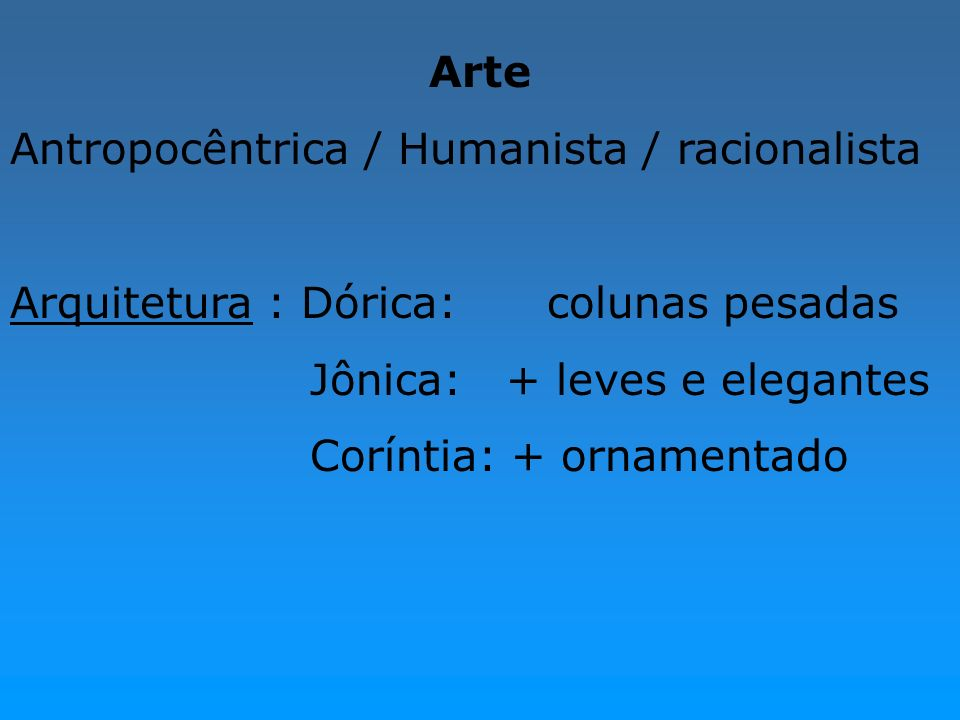Arte Antropocêntrica / Humanista / racionalista Arquitetura : Dórica: colunas pesadas Jônica: + leves e elegantes Coríntia: + ornamentado