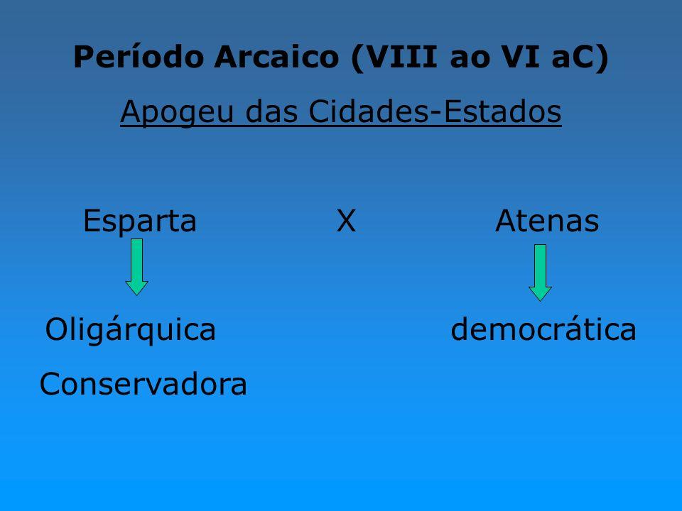Período Arcaico (VIII ao VI aC) Apogeu das Cidades-Estados Esparta X Atenas Oligárquica democrática Conservadora