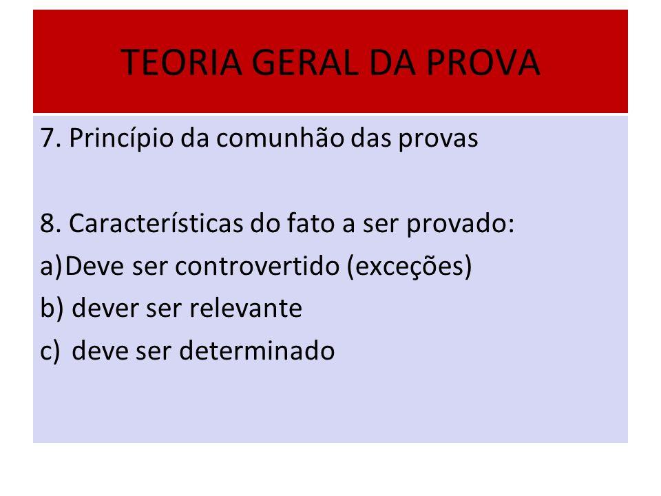 TEORIA GERAL DA PROVA 7. Princípio da comunhão das provas 8. Características do fato a ser provado: a)Deve ser controvertido (exceções) b) dever ser r