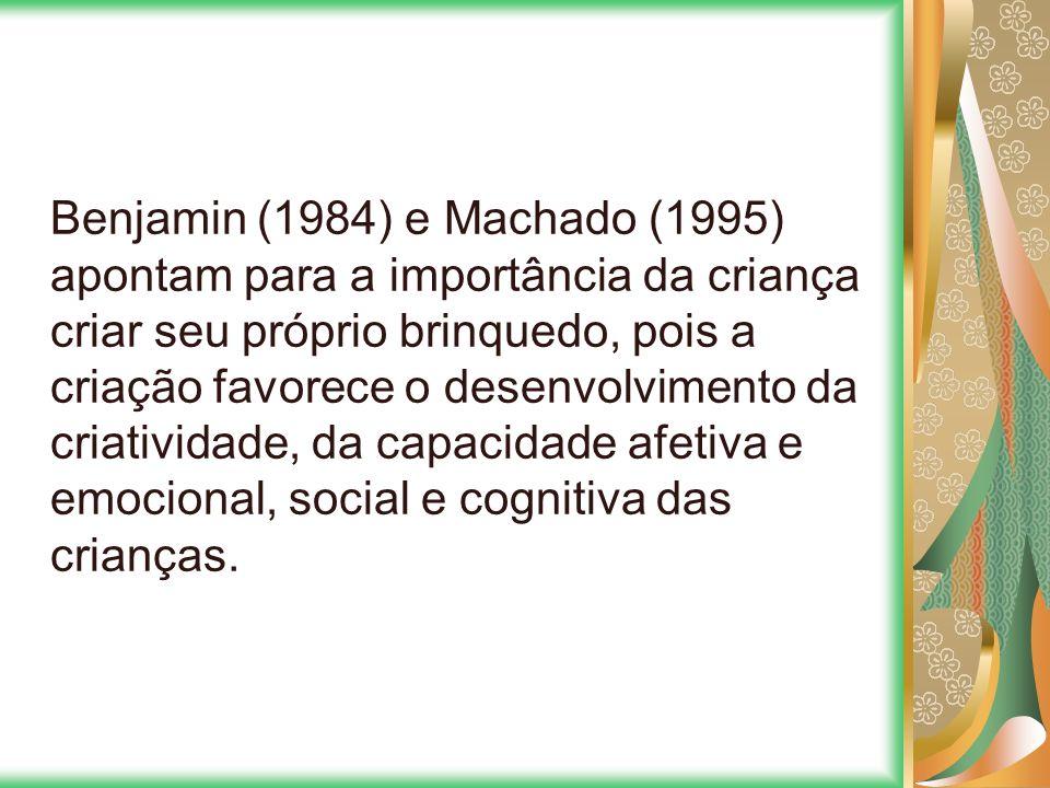 Benjamin (1984) e Machado (1995) apontam para a importância da criança criar seu próprio brinquedo, pois a criação favorece o desenvolvimento da criat