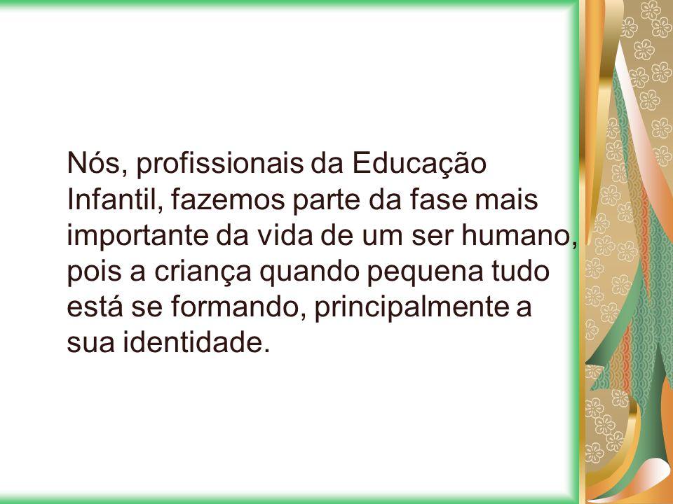 Nós, profissionais da Educação Infantil, fazemos parte da fase mais importante da vida de um ser humano, pois a criança quando pequena tudo está se fo