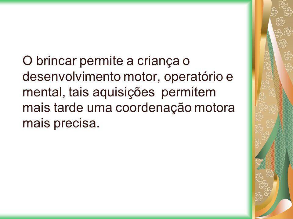 O brincar permite a criança o desenvolvimento motor, operatório e mental, tais aquisições permitem mais tarde uma coordenação motora mais precisa.