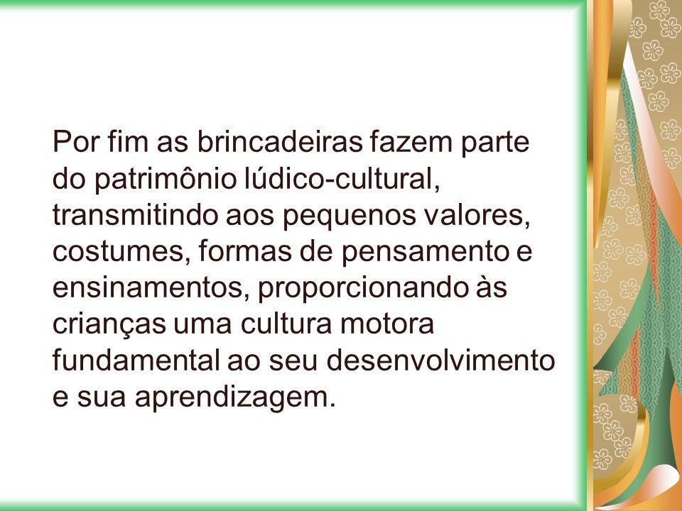 Por fim as brincadeiras fazem parte do patrimônio lúdico-cultural, transmitindo aos pequenos valores, costumes, formas de pensamento e ensinamentos, p