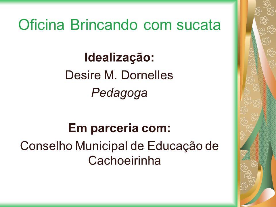 Oficina Brincando com sucata Idealização: Desire M. Dornelles Pedagoga Em parceria com: Conselho Municipal de Educação de Cachoeirinha