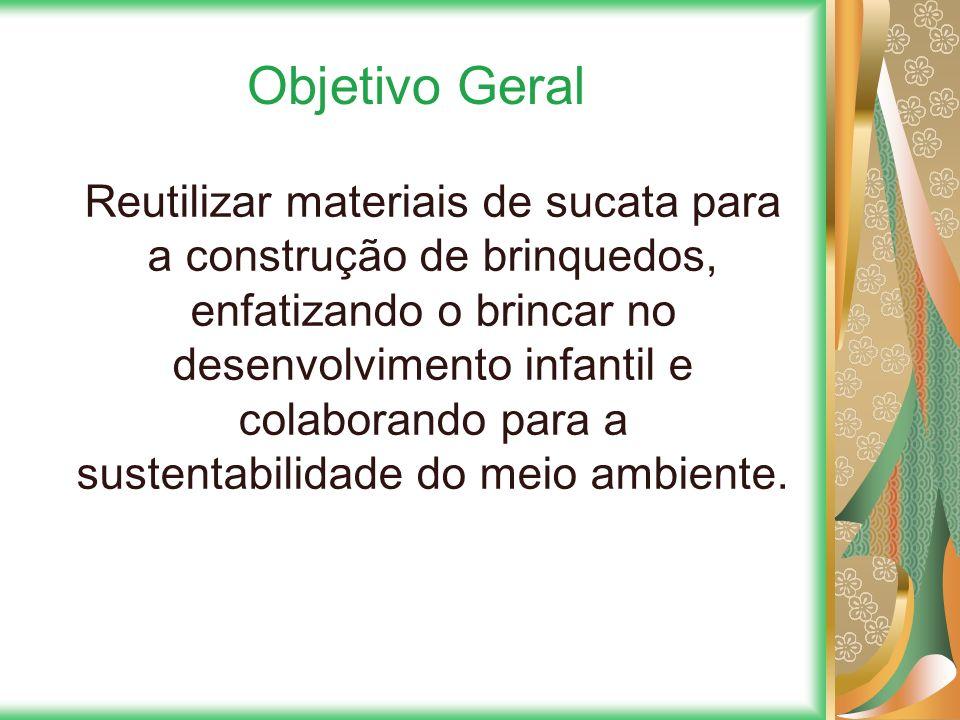 Objetivo Geral Reutilizar materiais de sucata para a construção de brinquedos, enfatizando o brincar no desenvolvimento infantil e colaborando para a