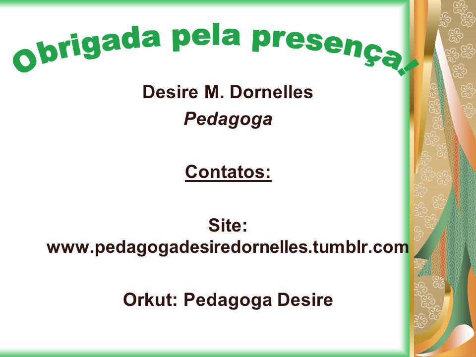 Desire M. Dornelles Pedagoga Contatos: Site: www.pedagogadesiredornelles.tumblr.com Orkut: Pedagoga Desire