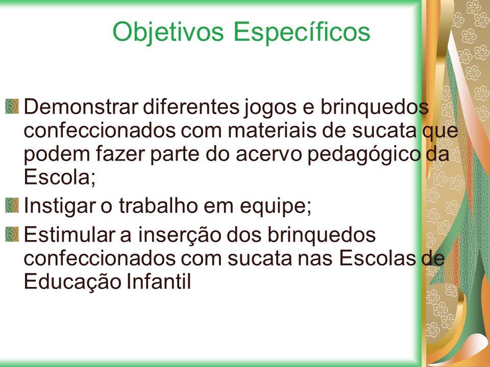 Objetivos Específicos Demonstrar diferentes jogos e brinquedos confeccionados com materiais de sucata que podem fazer parte do acervo pedagógico da Es