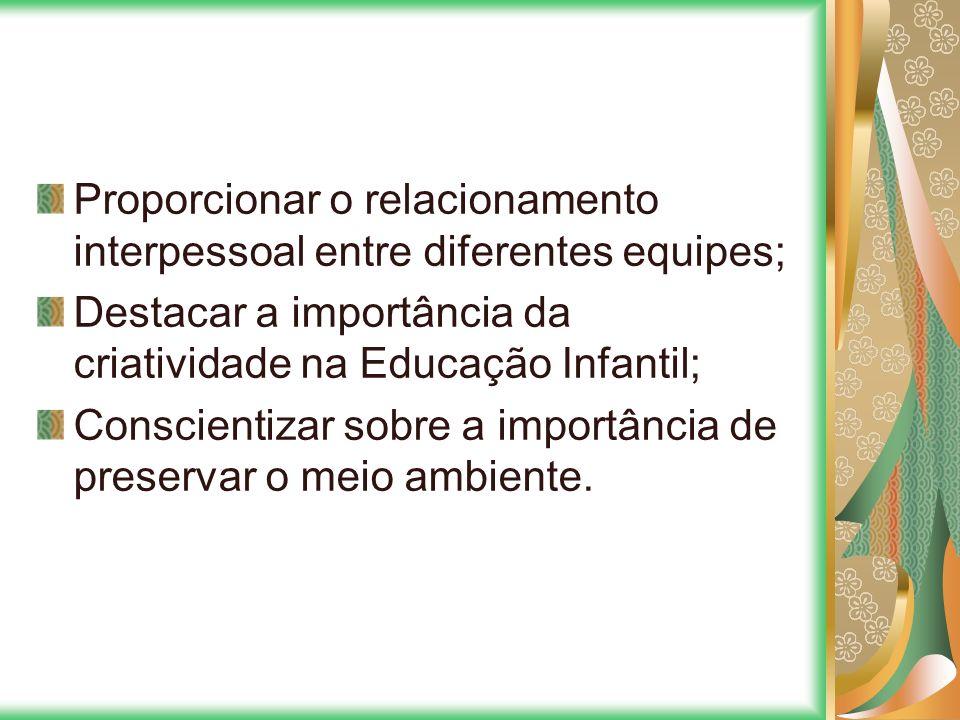 Proporcionar o relacionamento interpessoal entre diferentes equipes; Destacar a importância da criatividade na Educação Infantil; Conscientizar sobre