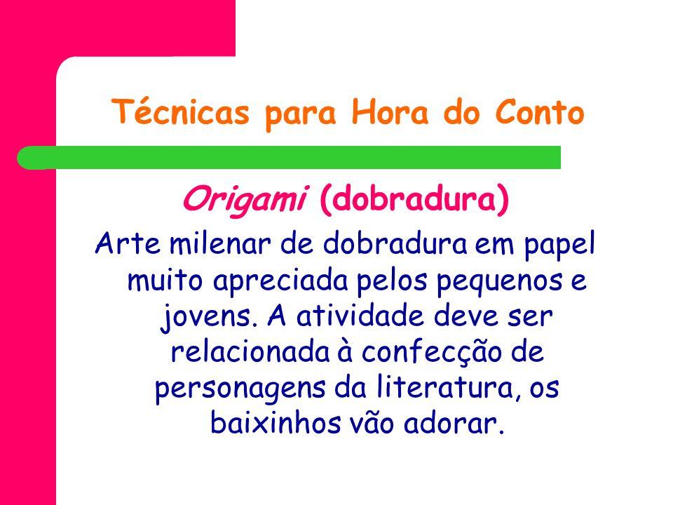 Técnicas para Hora do Conto Origami (dobradura) Arte milenar de dobradura em papel muito apreciada pelos pequenos e jovens. A atividade deve ser relac