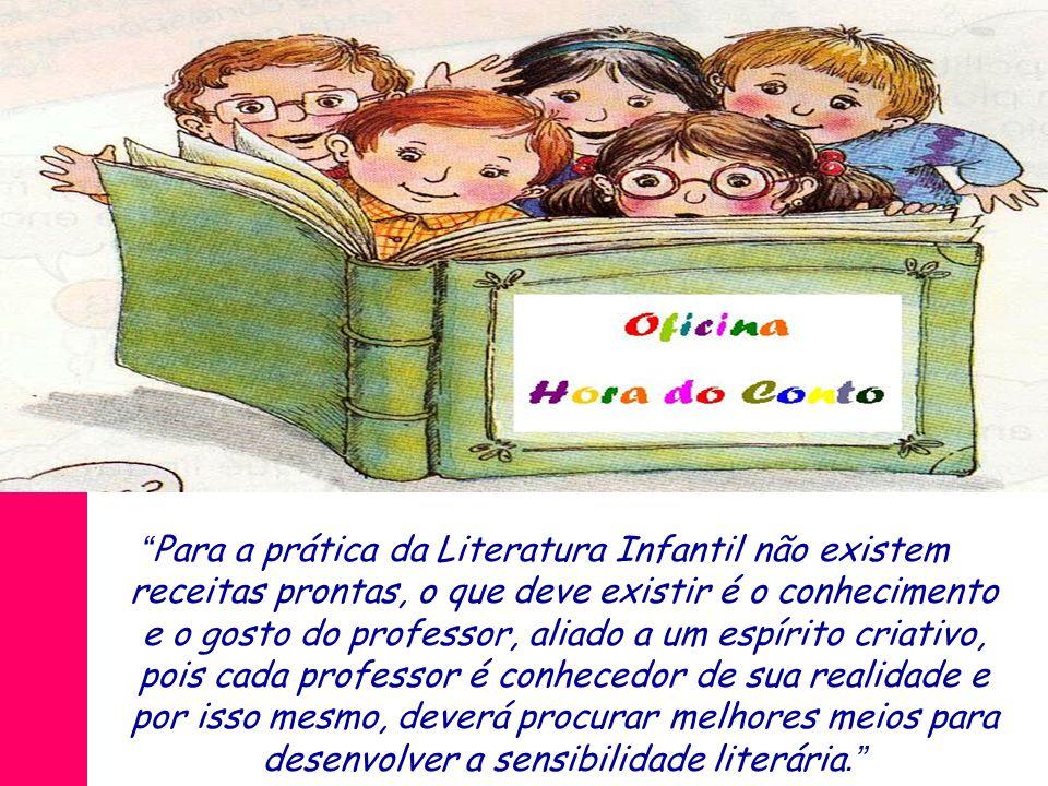 Para a prática da Literatura Infantil não existem receitas prontas, o que deve existir é o conhecimento e o gosto do professor, aliado a um espírito c