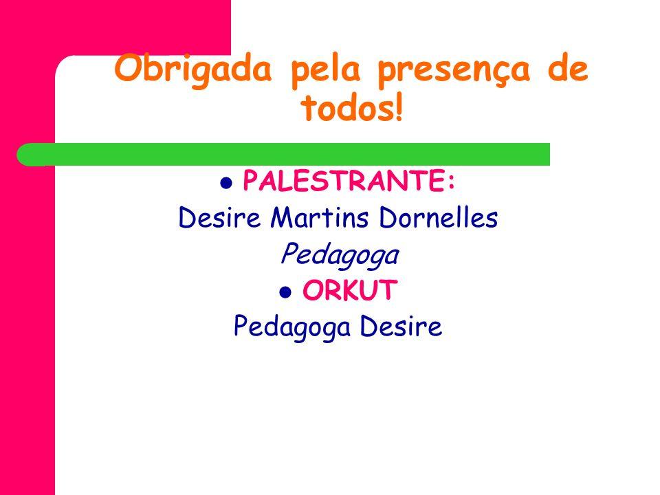 Obrigada pela presença de todos! PALESTRANTE: Desire Martins Dornelles Pedagoga ORKUT Pedagoga Desire