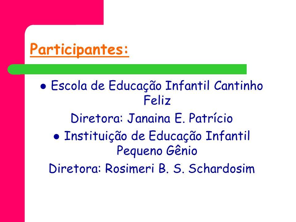 Participantes: Escola de Educação Infantil Cantinho Feliz Diretora: Janaina E. Patrício Instituição de Educação Infantil Pequeno Gênio Diretora: Rosim