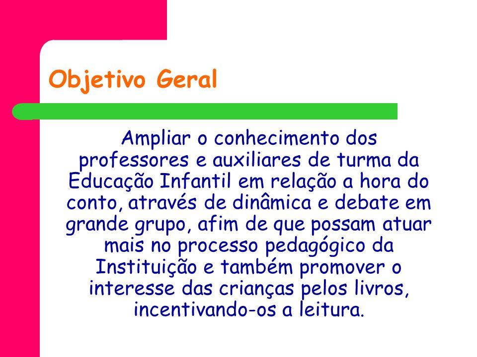 Objetivo Geral Ampliar o conhecimento dos professores e auxiliares de turma da Educação Infantil em relação a hora do conto, através de dinâmica e deb