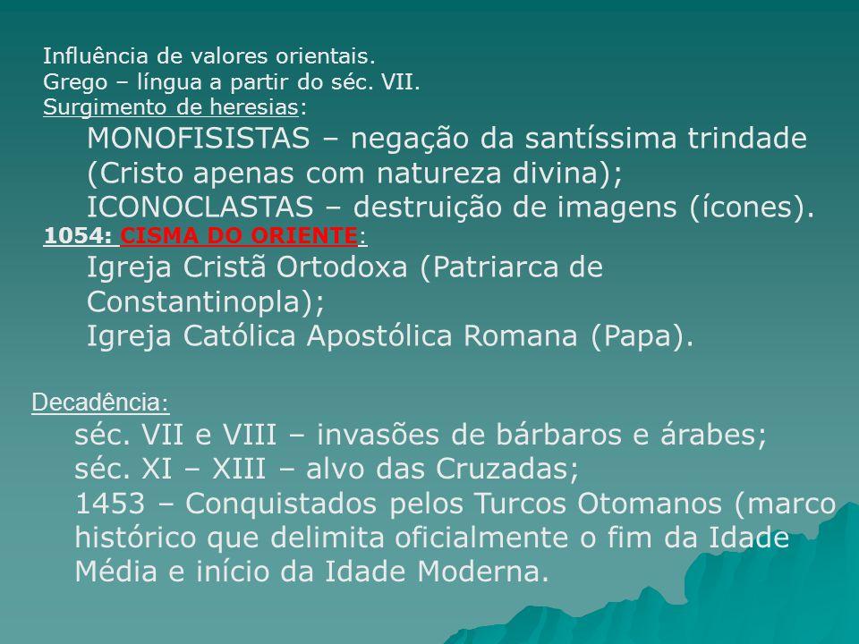 Influência de valores orientais. Grego – língua a partir do séc. VII. Surgimento de heresias: MONOFISISTAS – negação da santíssima trindade (Cristo ap