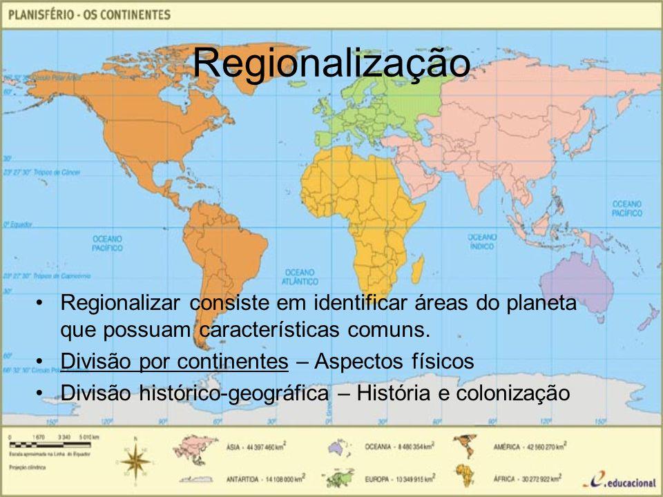 Regionalização Regionalizar consiste em identificar áreas do planeta que possuam características comuns. Divisão por continentes – Aspectos físicos Di