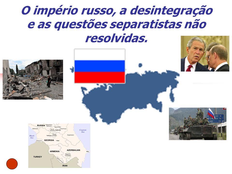 O império russo, a desintegração e as questões separatistas não resolvidas.