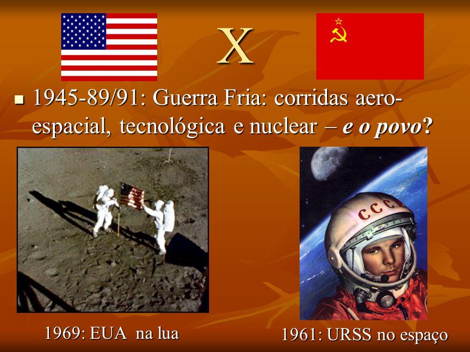 X 1945-89/91: Guerra Fria: corridas aero- espacial, tecnológica e nuclear – e o povo.