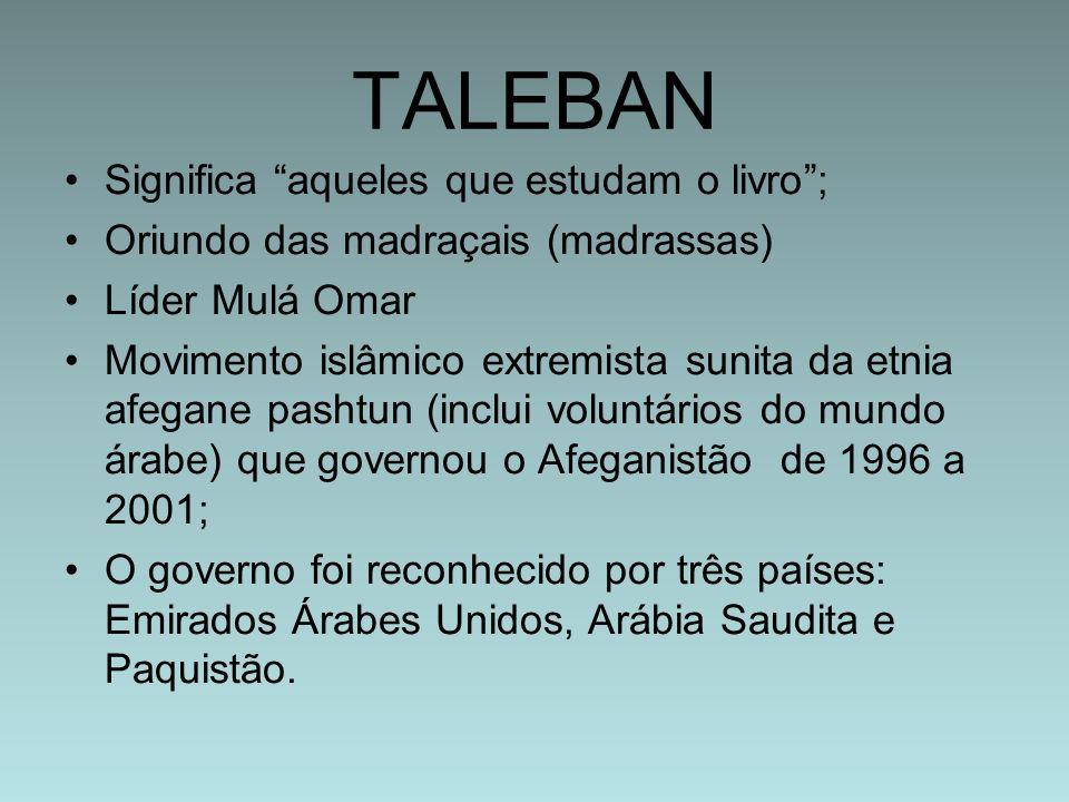 TALEBAN Significa aqueles que estudam o livro; Oriundo das madraçais (madrassas) Líder Mulá Omar Movimento islâmico extremista sunita da etnia afegane