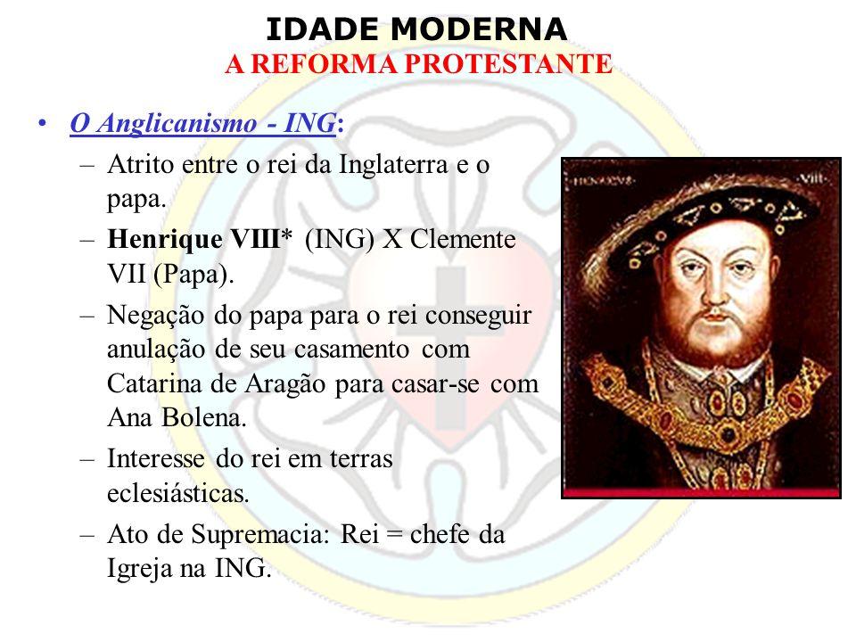 IDADE MODERNA A REFORMA PROTESTANTE O Anglicanismo - ING: –Atrito entre o rei da Inglaterra e o papa. –Henrique VIII* (ING) X Clemente VII (Papa). –Ne