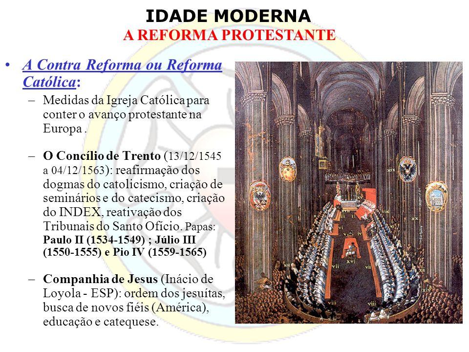 IDADE MODERNA A REFORMA PROTESTANTE A Contra Reforma ou Reforma Católica: –Medidas da Igreja Católica para conter o avanço protestante na Europa. –O C