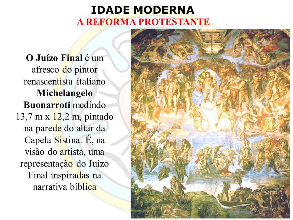 IDADE MODERNA A REFORMA PROTESTANTE O Juízo Final é um afresco do pintor renascentista italiano Michelangelo Buonarroti medindo 13,7 m x 12,2 m, pinta