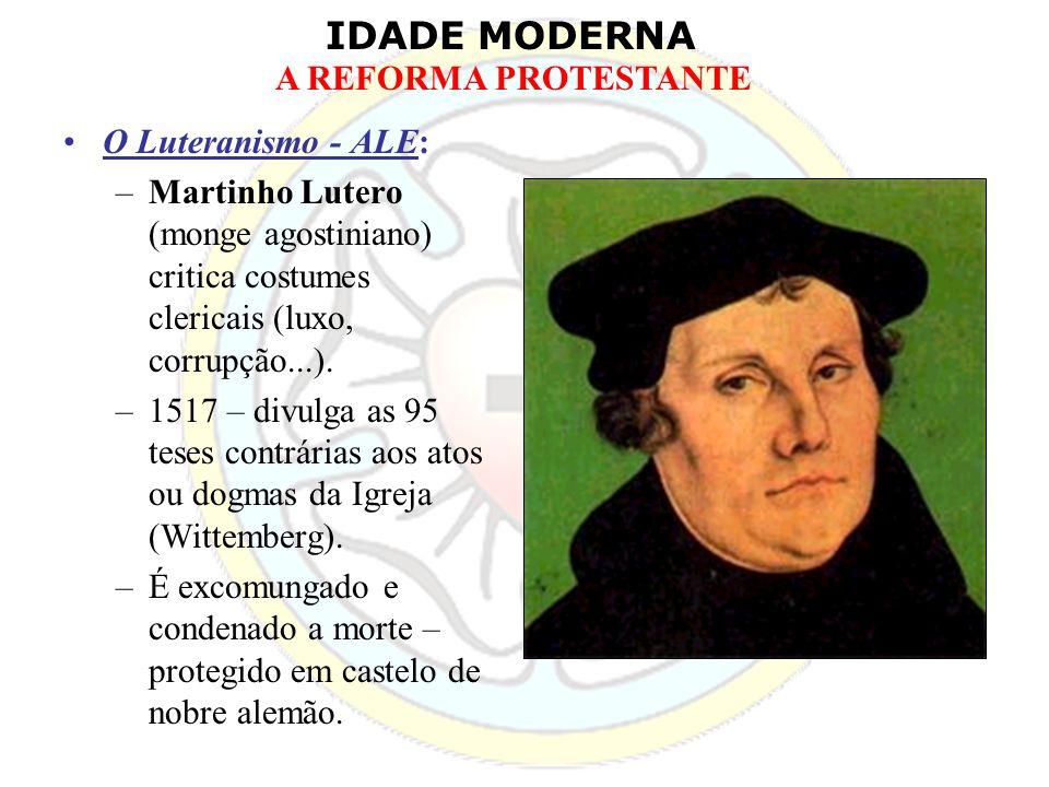 IDADE MODERNA A REFORMA PROTESTANTE O Luteranismo - ALE: –Martinho Lutero (monge agostiniano) critica costumes clericais (luxo, corrupção...). –1517 –