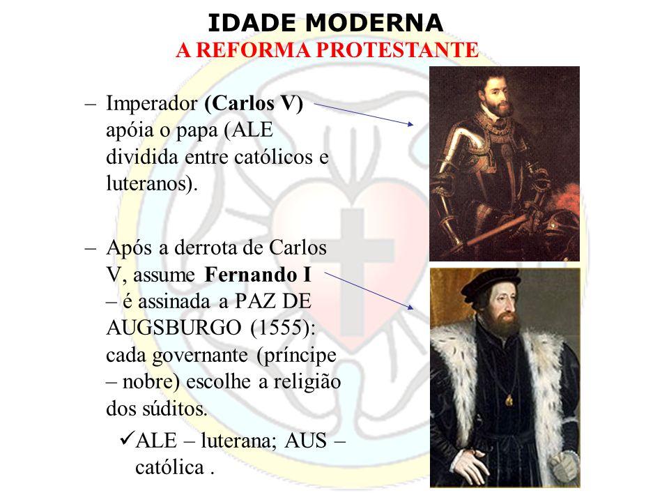 IDADE MODERNA A REFORMA PROTESTANTE –Imperador (Carlos V) apóia o papa (ALE dividida entre católicos e luteranos). –Após a derrota de Carlos V, assume