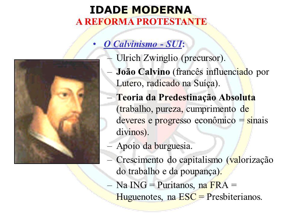 IDADE MODERNA A REFORMA PROTESTANTE O Calvinismo - SUI: –Ulrich Zwinglio (precursor). –João Calvino (francês influenciado por Lutero, radicado na Suíç