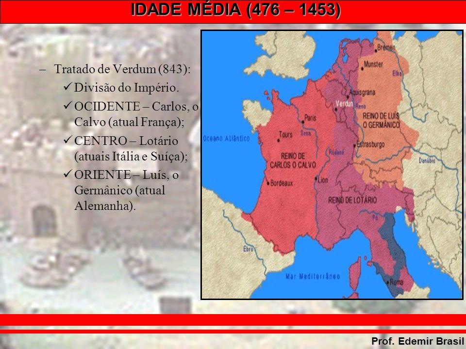 IDADE MÉDIA (476 – 1453) Prof. Edemir Brasil –Tratado de Verdum (843): Divisão do Império.