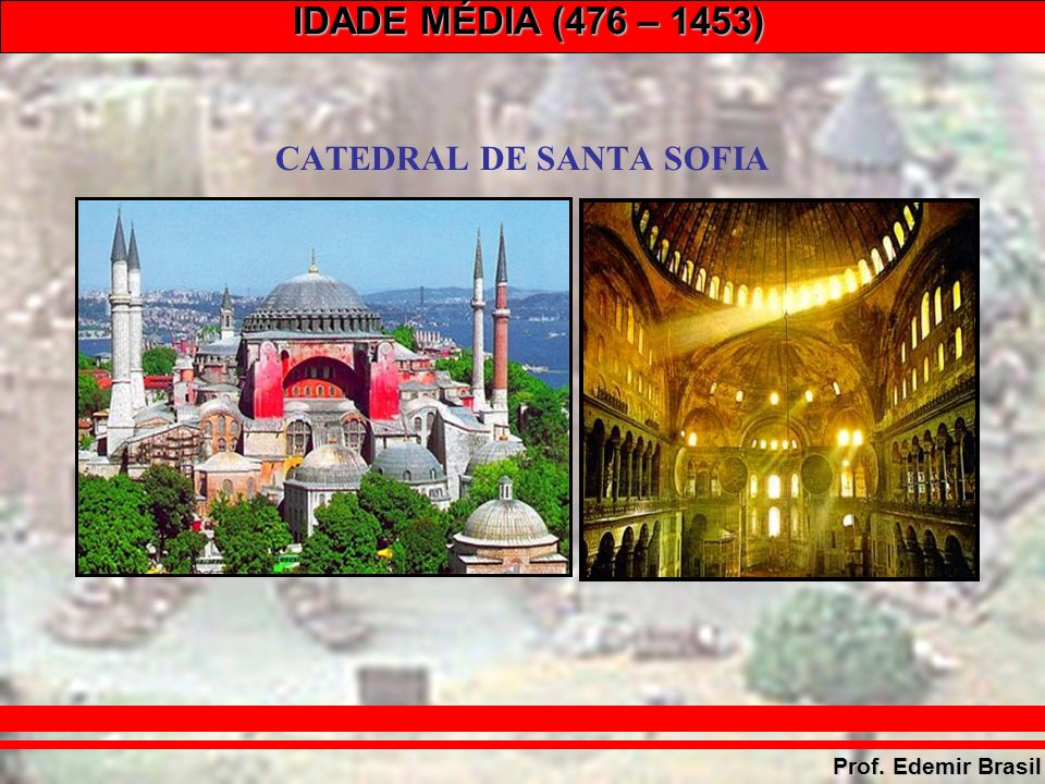 IDADE MÉDIA (476 – 1453) Prof. Edemir Brasil CATEDRAL DE SANTA SOFIA