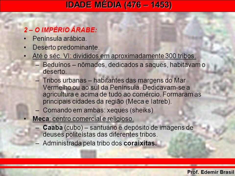 IDADE MÉDIA (476 – 1453) Prof. Edemir Brasil 2 – O IMPÉRIO ÁRABE: Península arábica.