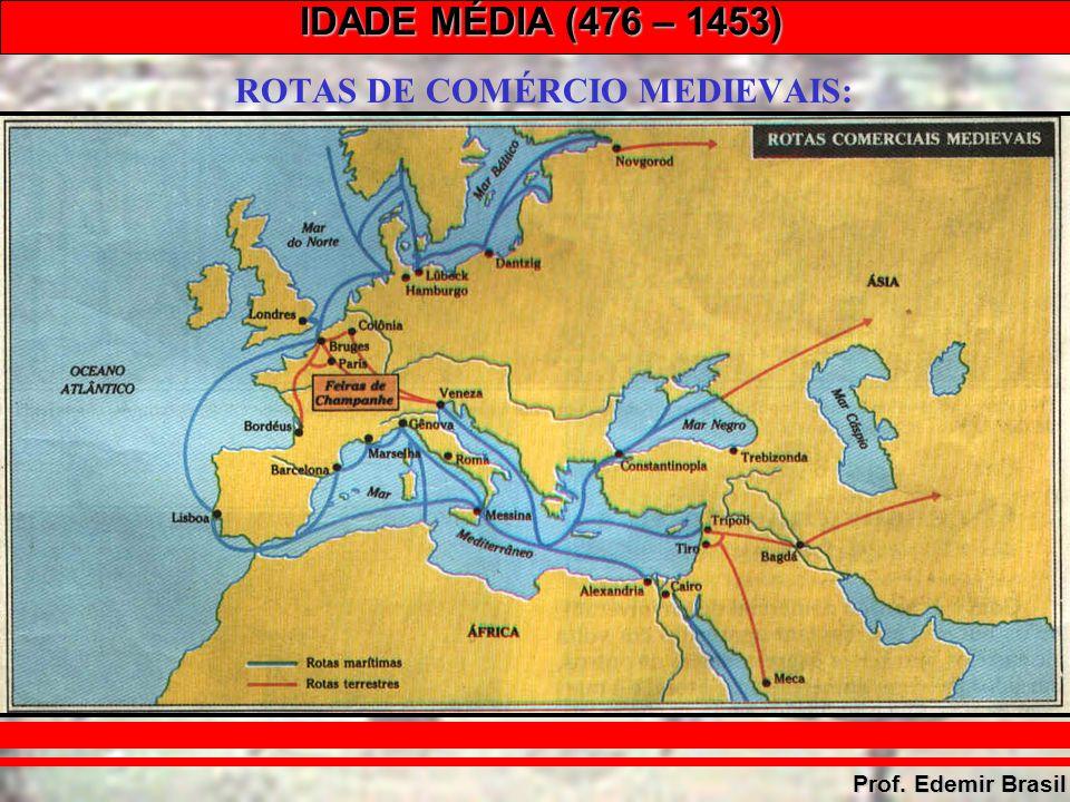 IDADE MÉDIA (476 – 1453) Prof. Edemir Brasil ROTAS DE COMÉRCIO MEDIEVAIS: