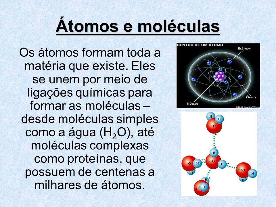 Átomos e moléculas Os átomos formam toda a matéria que existe. Eles se unem por meio de ligações químicas para formar as moléculas – desde moléculas s
