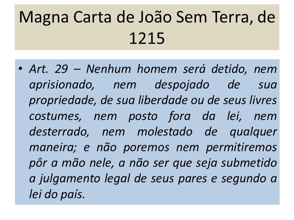 Magna Carta de João Sem Terra, de 1215 Art. 29 – Nenhum homem será detido, nem aprisionado, nem despojado de sua propriedade, de sua liberdade ou de s