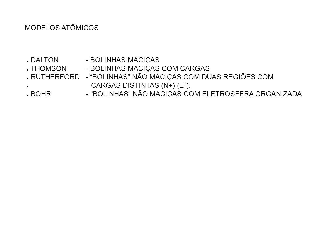 MODELOS ATÔMICOS DALTON - BOLINHAS MACIÇAS THOMSON - BOLINHAS MACIÇAS COM CARGAS RUTHERFORD - BOLINHAS NÃO MACIÇAS COM DUAS REGIÕES COM CARGAS DISTINT
