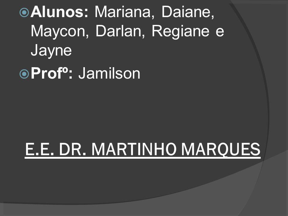 E.E. DR. MARTINHO MARQUES Alunos: Mariana, Daiane, Maycon, Darlan, Regiane e Jayne Profº: Jamilson