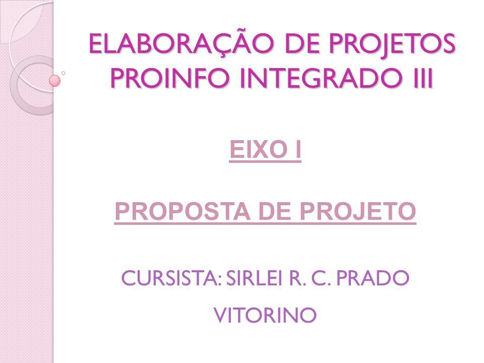 ELABORAÇÃO DE PROJETOS PROINFO INTEGRADO III EIXO I PROPOSTA DE PROJETO CURSISTA: SIRLEI R. C. PRADO VITORINO