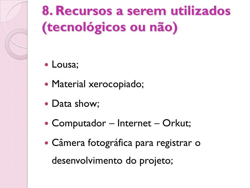 8. Recursos a serem utilizados (tecnológicos ou não) Lousa; Material xerocopiado; Data show; Computador – Internet – Orkut; Câmera fotográfica para re