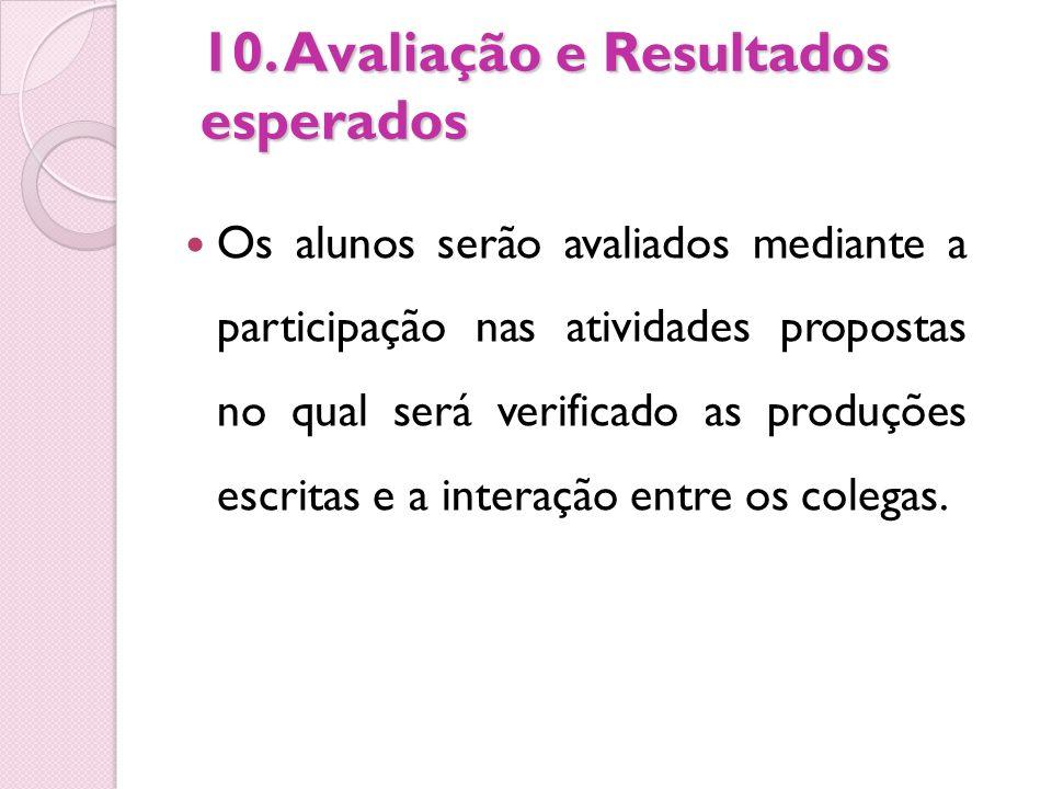 10. Avaliação e Resultados esperados Os alunos serão avaliados mediante a participação nas atividades propostas no qual será verificado as produções e