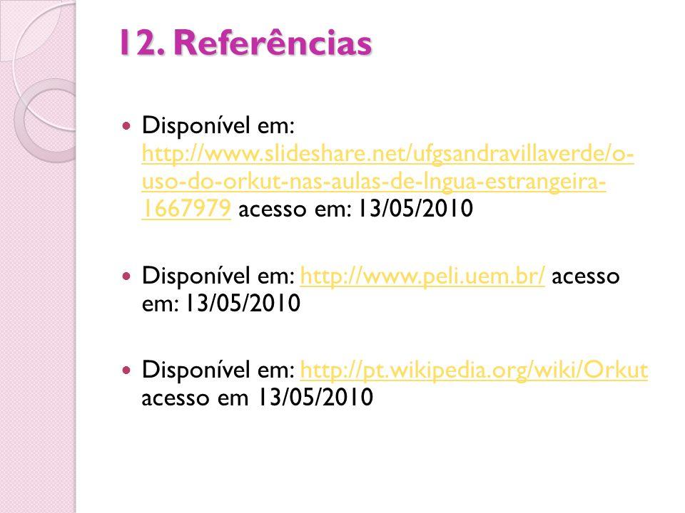 12. Referências Disponível em: http://www.slideshare.net/ufgsandravillaverde/o- uso-do-orkut-nas-aulas-de-lngua-estrangeira- 1667979 acesso em: 13/05/