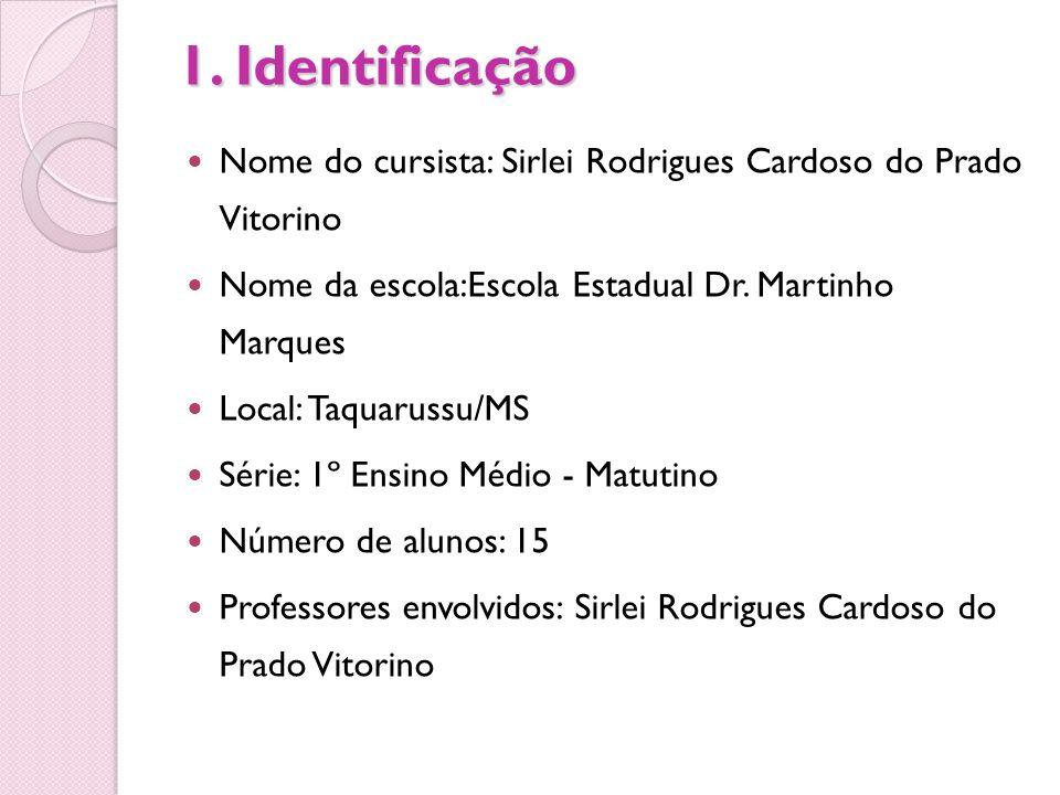 1. Identificação Nome do cursista: Sirlei Rodrigues Cardoso do Prado Vitorino Nome da escola:Escola Estadual Dr. Martinho Marques Local: Taquarussu/MS