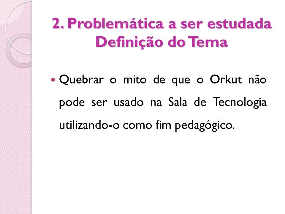 2. Problemática a ser estudada Definição do Tema Quebrar o mito de que o Orkut não pode ser usado na Sala de Tecnologia utilizando-o como fim pedagógi