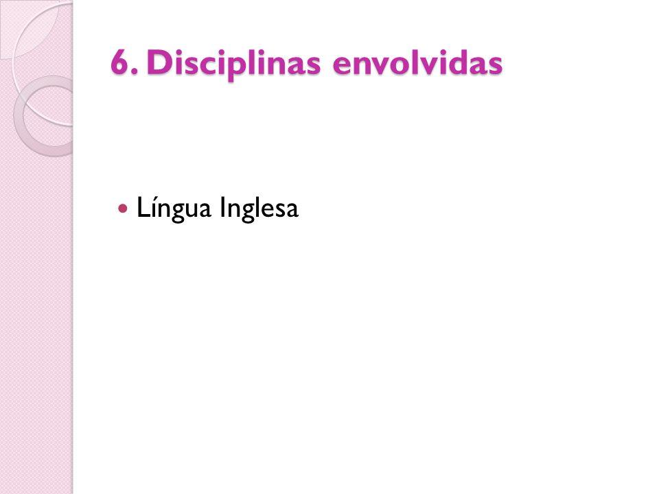 6. Disciplinas envolvidas Língua Inglesa
