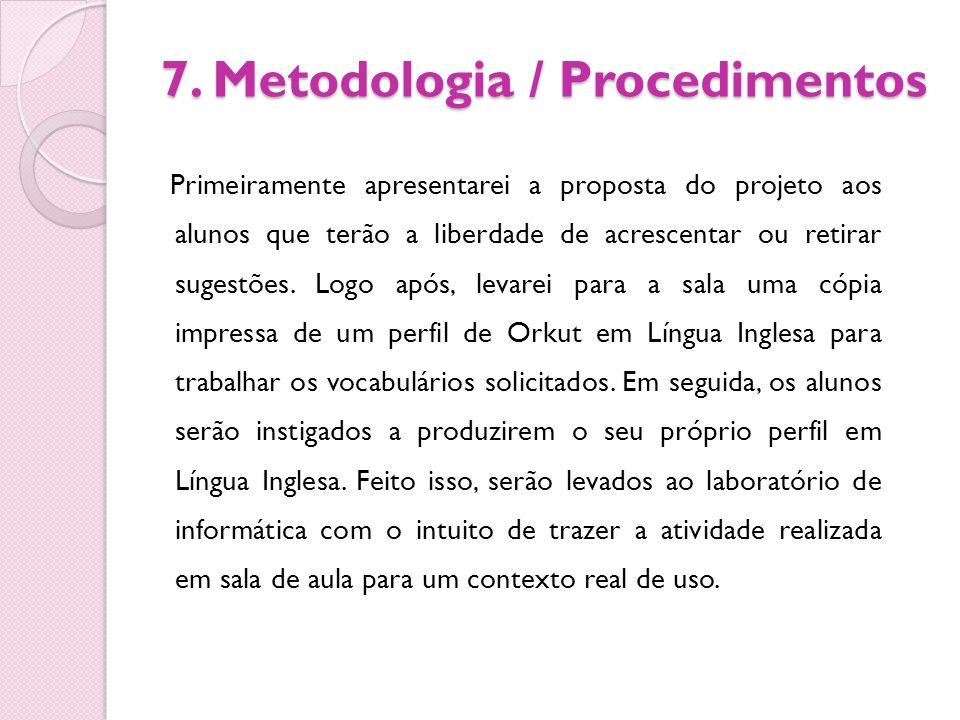 7. Metodologia / Procedimentos Primeiramente apresentarei a proposta do projeto aos alunos que terão a liberdade de acrescentar ou retirar sugestões.