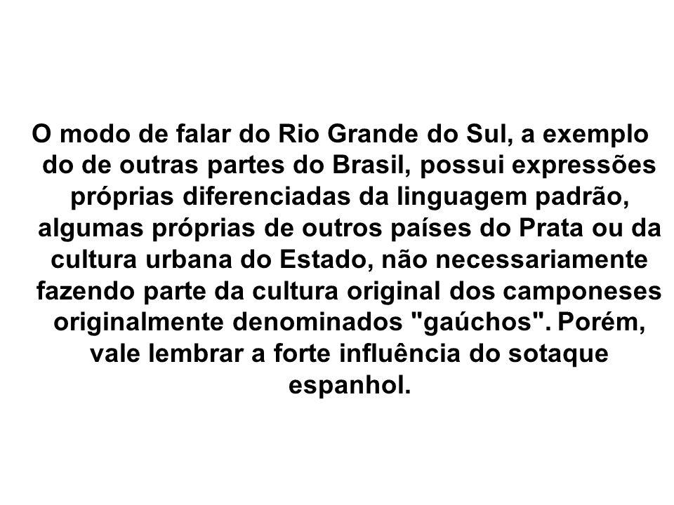 O modo de falar do Rio Grande do Sul, a exemplo do de outras partes do Brasil, possui expressões próprias diferenciadas da linguagem padrão, algumas p