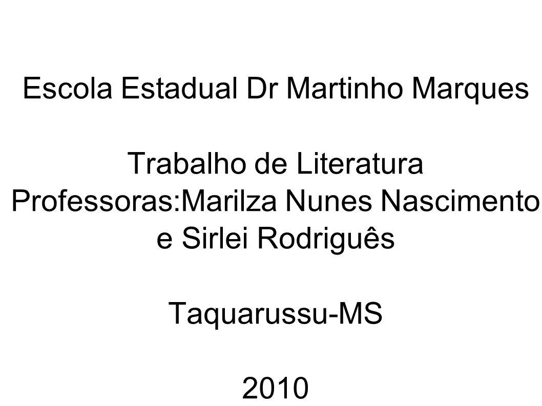 Escola Estadual Dr Martinho Marques Trabalho de Literatura Professoras:Marilza Nunes Nascimento e Sirlei Rodriguês Taquarussu-MS 2010