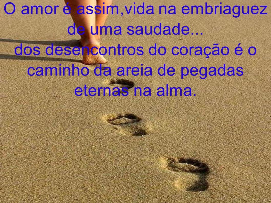 O amor é assim,vida na embriaguez de uma saudade... dos desencontros do coração é o caminho da areia de pegadas eternas na alma.