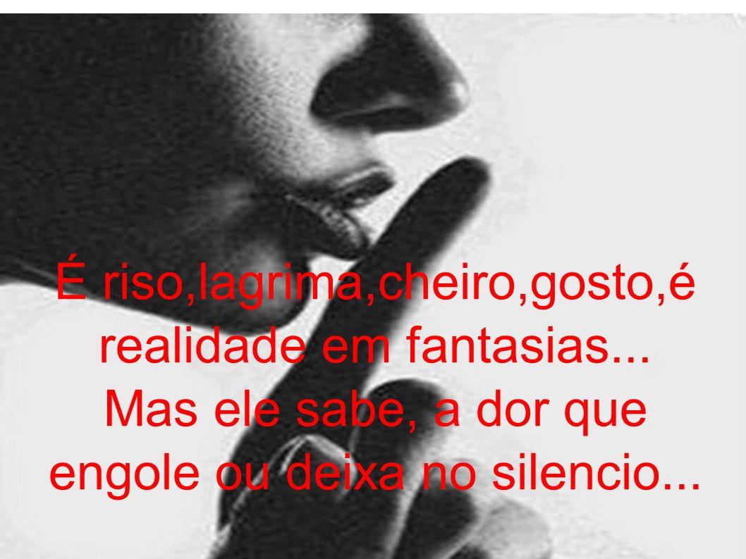 É riso,lagrima,cheiro,gosto,é realidade em fantasias... Mas ele sabe, a dor que engole ou deixa no silencio...