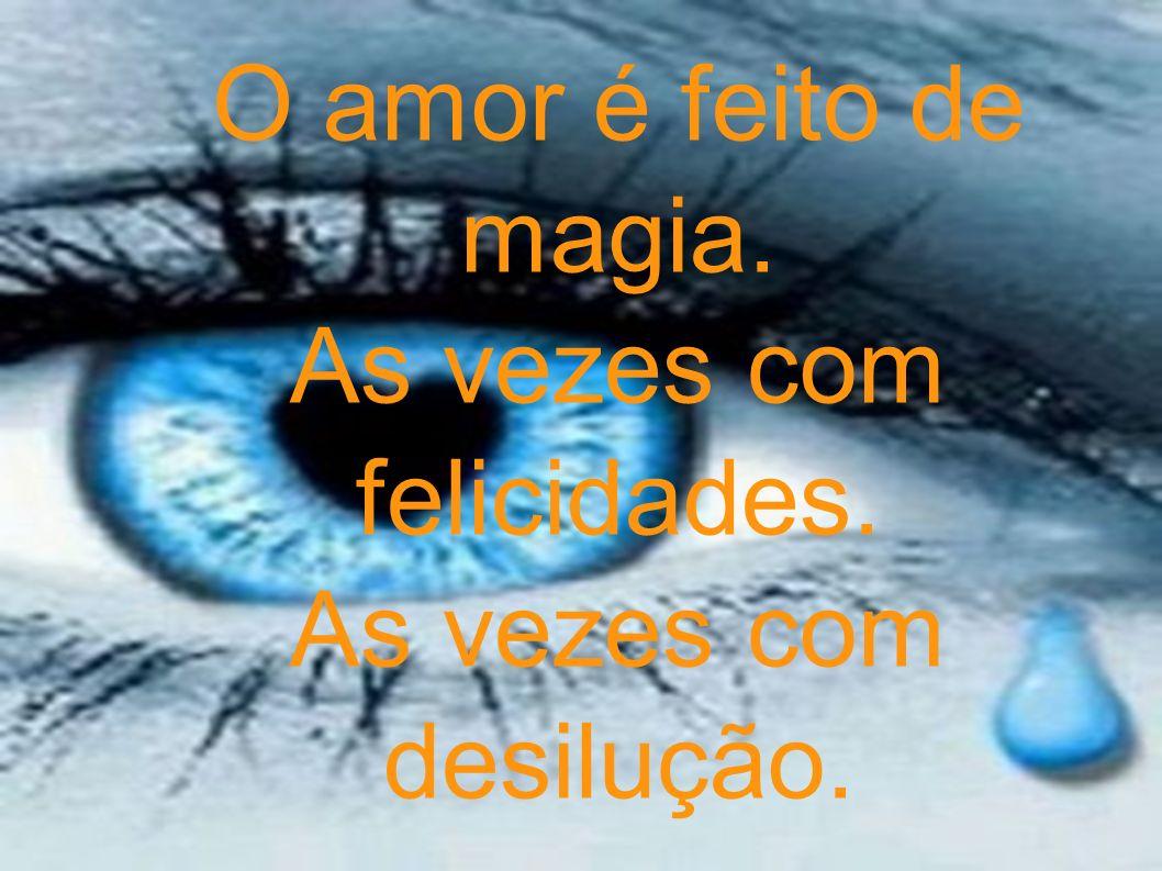 O amor é feito de magia. As vezes com felicidades. As vezes com desilução.